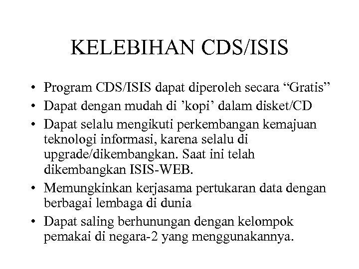 "KELEBIHAN CDS/ISIS • Program CDS/ISIS dapat diperoleh secara ""Gratis"" • Dapat dengan mudah di"