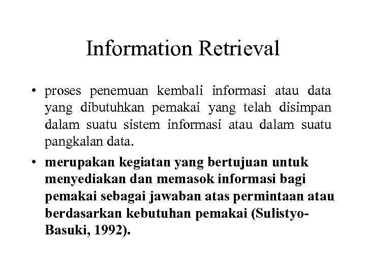 Information Retrieval • proses penemuan kembali informasi atau data yang dibutuhkan pemakai yang telah
