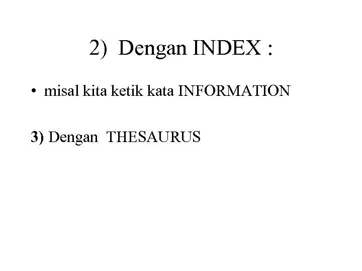 2) Dengan INDEX : • misal kita ketik kata INFORMATION 3) Dengan THESAURUS
