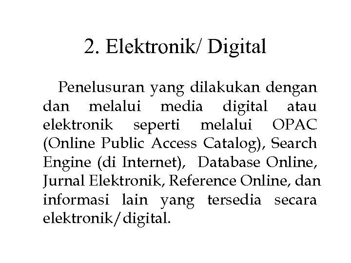 2. Elektronik/ Digital Penelusuran yang dilakukan dengan dan melalui media digital atau elektronik seperti