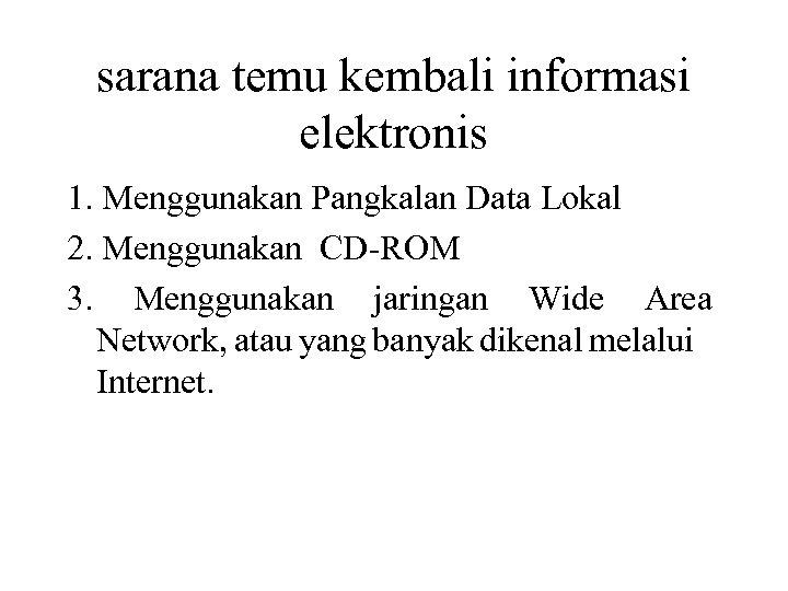 sarana temu kembali informasi elektronis 1. Menggunakan Pangkalan Data Lokal 2. Menggunakan CD-ROM 3.