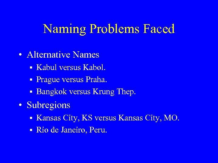 Naming Problems Faced • Alternative Names § Kabul versus Kabol. § Prague versus Praha.