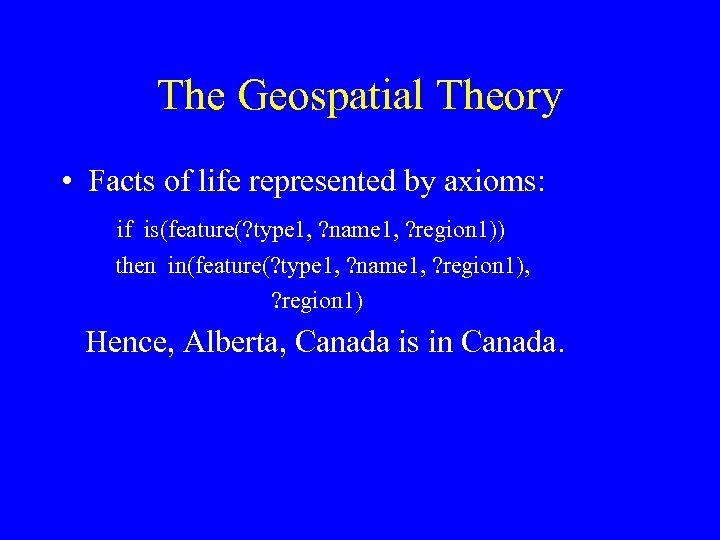 The Geospatial Theory • Facts of life represented by axioms: if is(feature(? type 1,