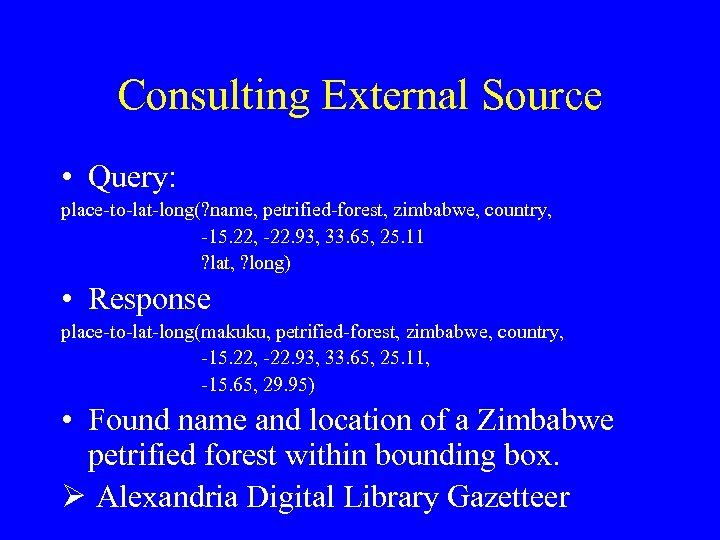 Consulting External Source • Query: place-to-lat-long(? name, petrified-forest, zimbabwe, country, -15. 22, -22. 93,