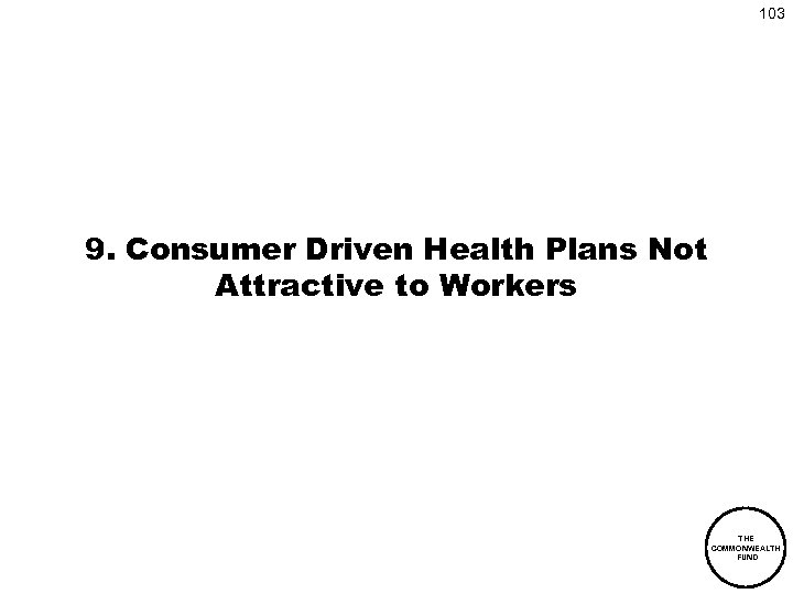 103 9. Consumer Driven Health Plans Not Attractive to Workers THE COMMONWEALTH FUND