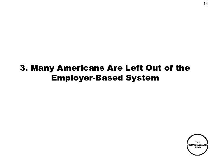 14 3. Many Americans Are Left Out of the Employer-Based System THE COMMONWEALTH FUND