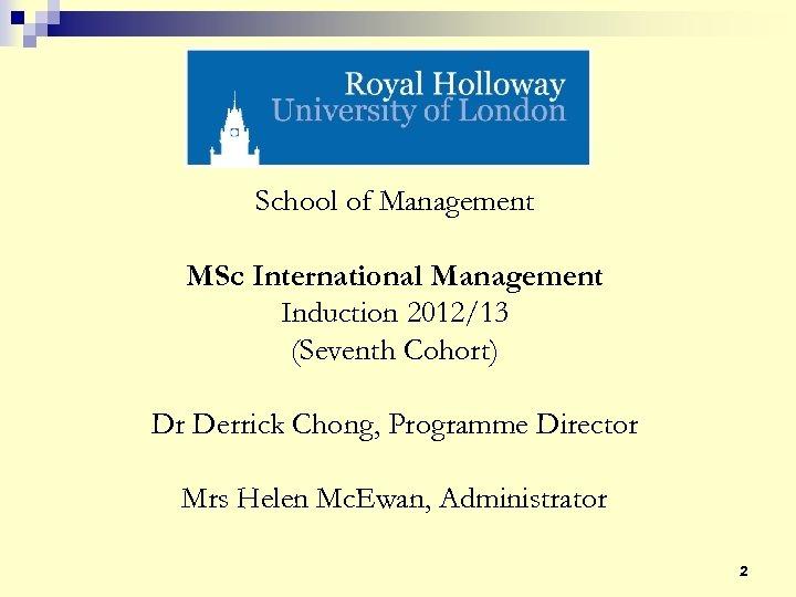 School of Management MSc International Management Induction 2012/13 (Seventh Cohort) Dr Derrick Chong, Programme