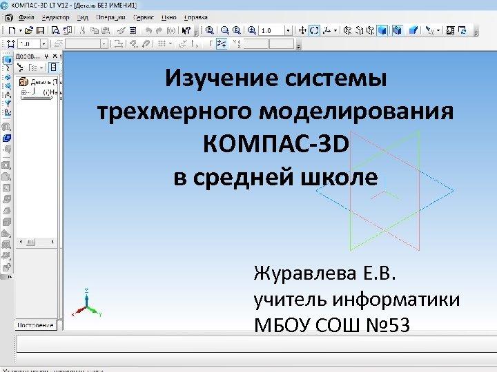 Изучение системы трехмерного моделирования КОМПАС-3 D в средней школе Журавлева Е. В. учитель информатики