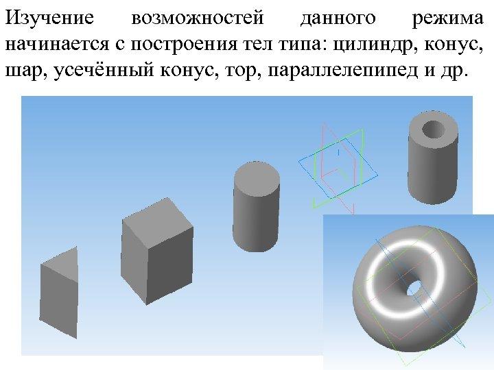 Изучение возможностей данного режима начинается с построения тел типа: цилиндр, конус, шар, усечённый конус,