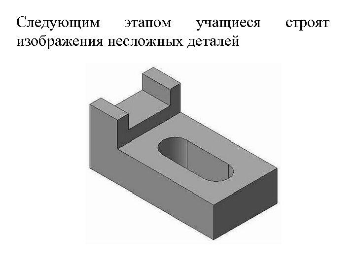 Следующим этапом учащиеся изображения несложных деталей строят