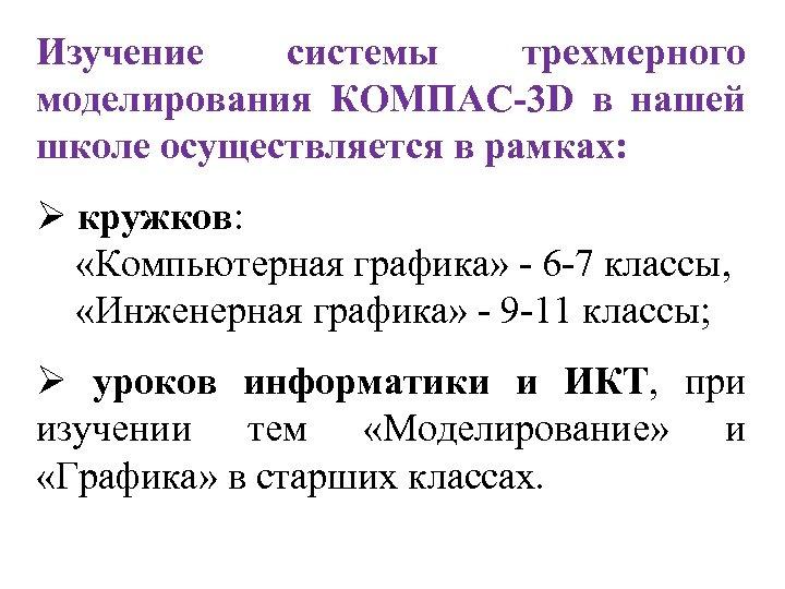 Изучение системы трехмерного моделирования КОМПАС-3 D в нашей школе осуществляется в рамках: Ø кружков: