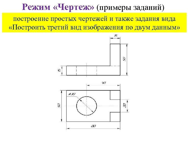 Режим «Чертеж» (примеры заданий) построение простых чертежей и также задания вида «Построить третий вид