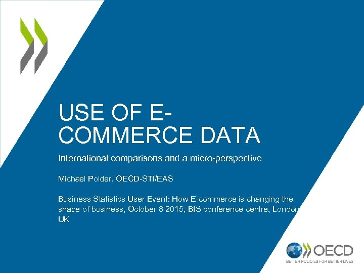 USE OF ECOMMERCE DATA International comparisons and a micro-perspective Michael Polder, OECD-STI/EAS Business Statistics