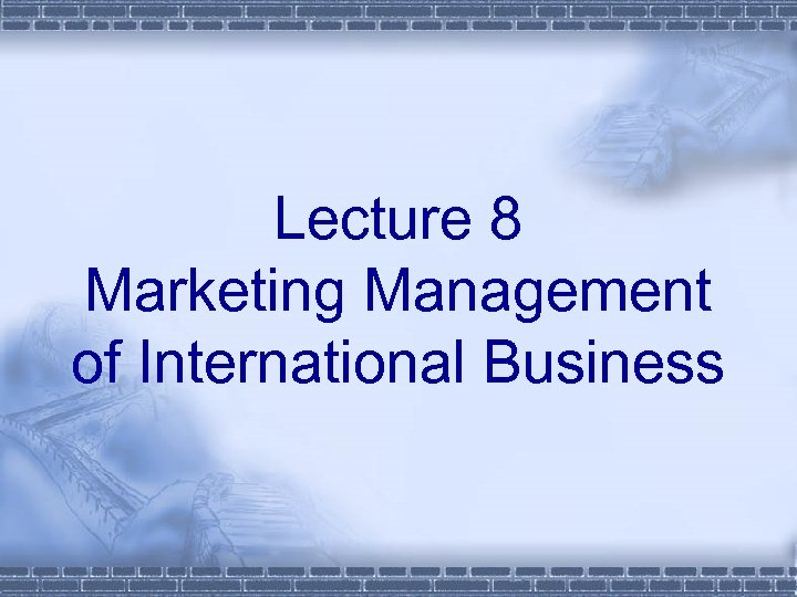 Lecture 8 Marketing Management of International Business