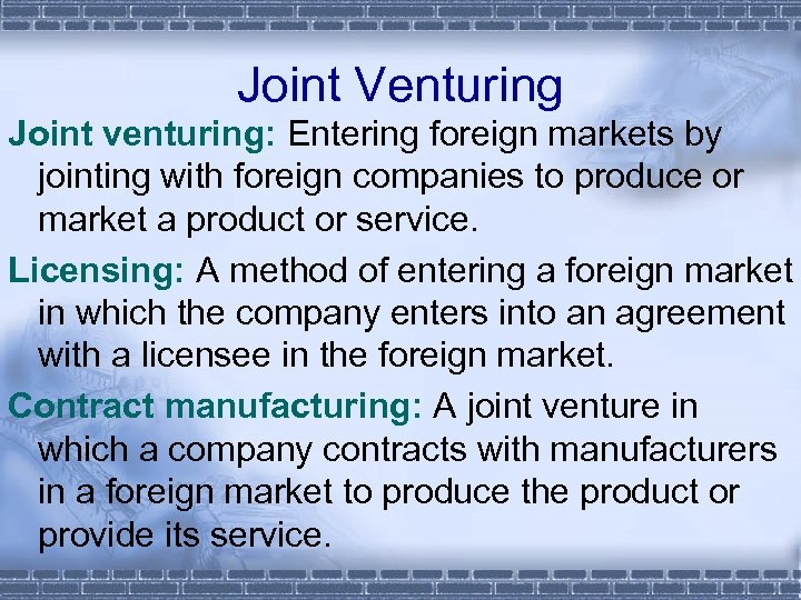 Joint Venturing Joint venturing: Entering foreign markets by jointing with foreign companies to produce
