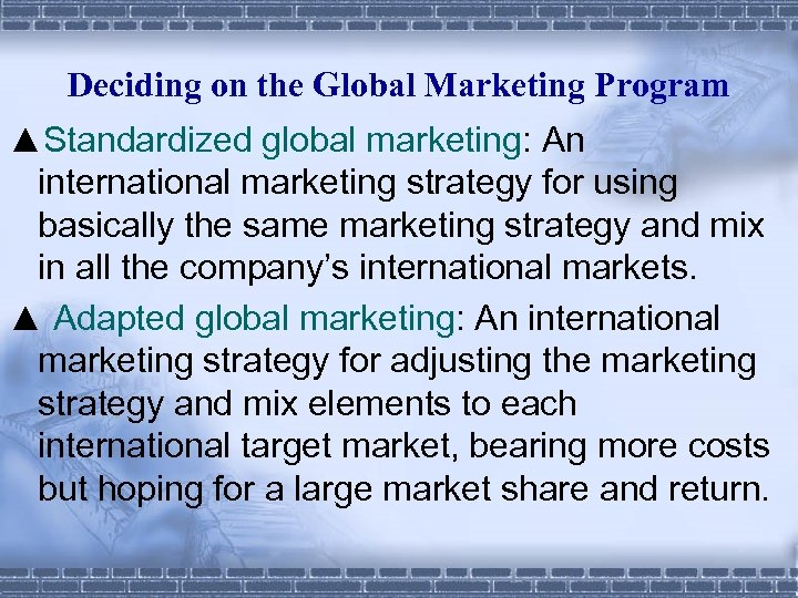 Deciding on the Global Marketing Program ▲Standardized global marketing: An international marketing strategy for