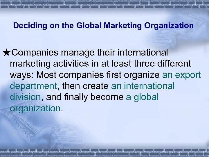 Deciding on the Global Marketing Organization ★Companies manage their international marketing activities in at