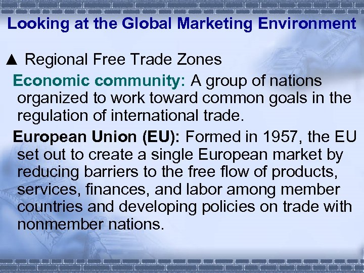 Looking at the Global Marketing Environment ▲ Regional Free Trade Zones Economic community: A