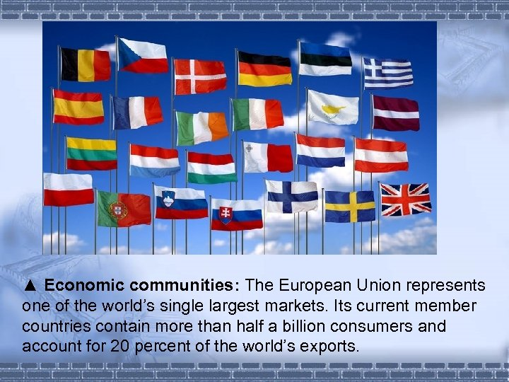 ▲ Economic communities: The European Union represents one of the world's single largest markets.