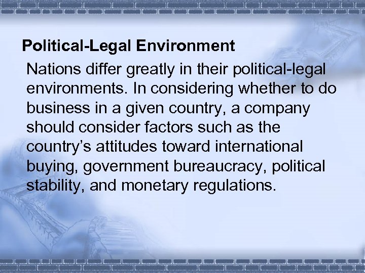 Political-Legal Environment Nations differ greatly in their political-legal environments. In considering whether to do