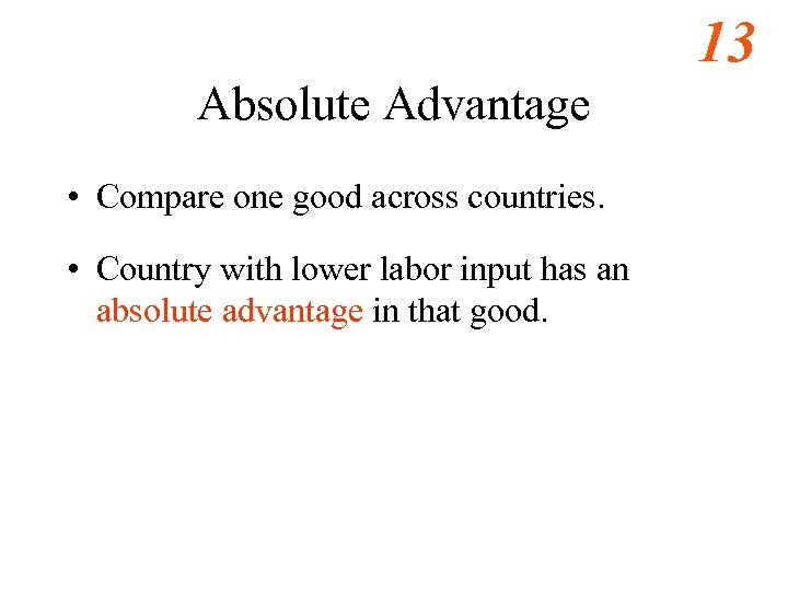 13 Absolute Advantage • Compare one good across countries. • Country with lower labor