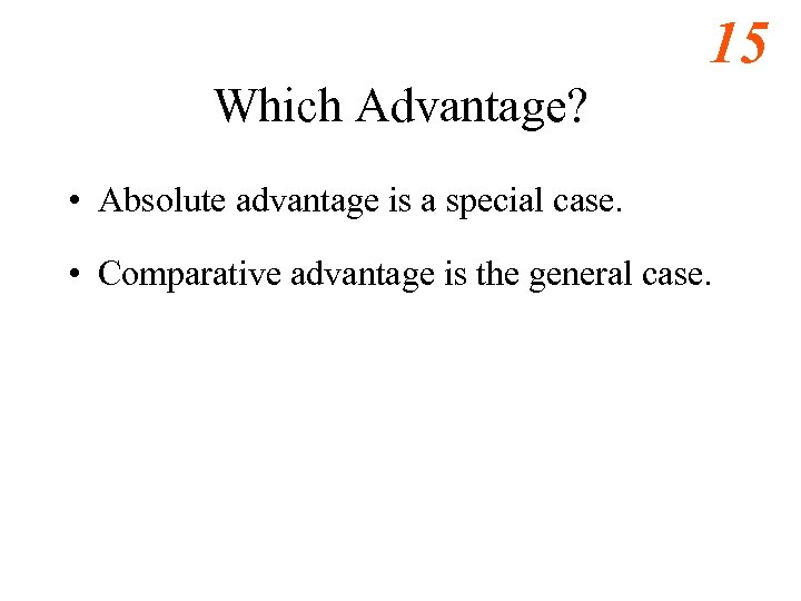 15 Which Advantage? • Absolute advantage is a special case. • Comparative advantage is