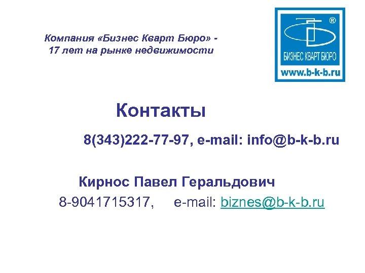 Компания «Бизнес Кварт Бюро» 17 лет на рынке недвижимости Контакты 8(343)222 -77 -97, e-mail:
