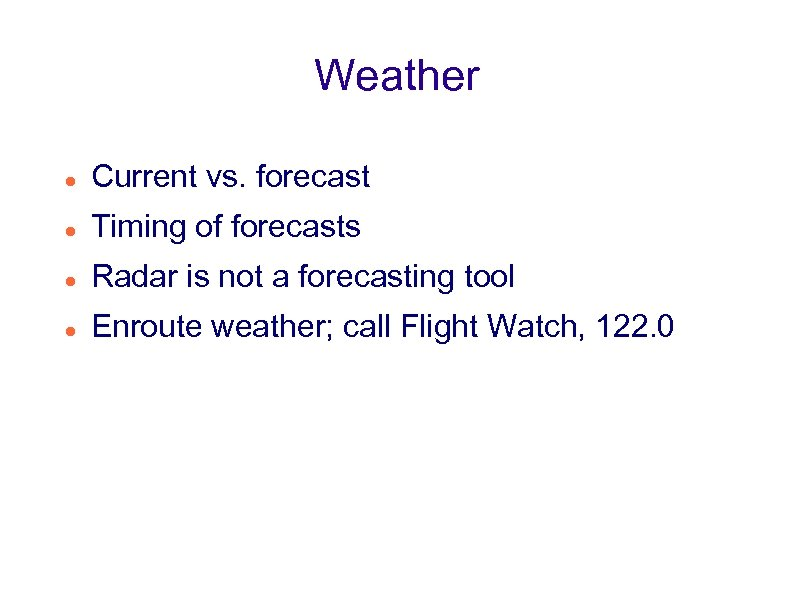 Weather Current vs. forecast Timing of forecasts Radar is not a forecasting tool Enroute