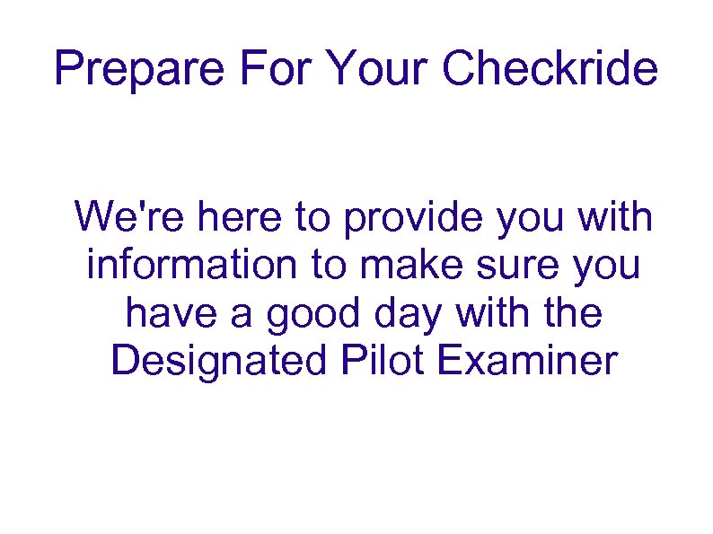 Prepare For Your Checkride We're here to provide you with information to make sure