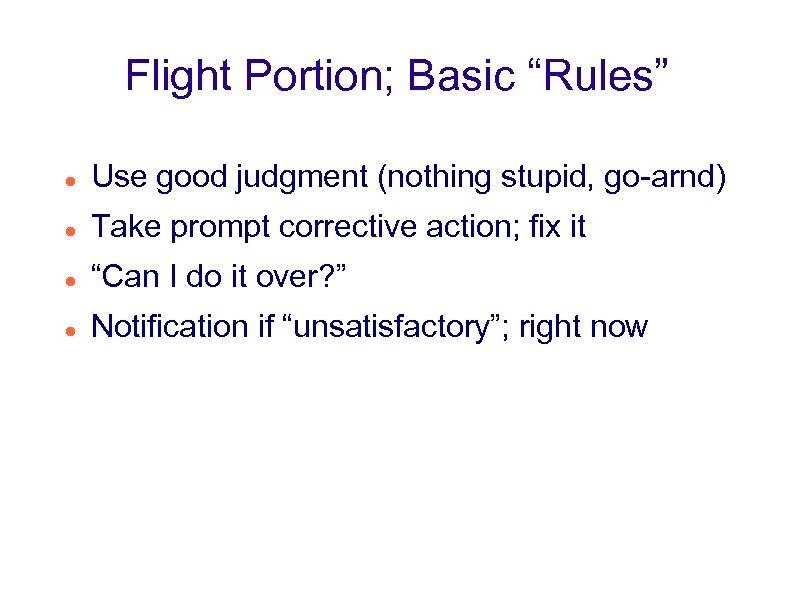 "Flight Portion; Basic ""Rules"" Use good judgment (nothing stupid, go-arnd) Take prompt corrective action;"