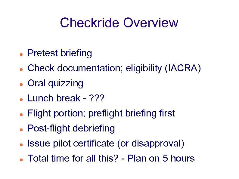 Checkride Overview Pretest briefing Check documentation; eligibility (IACRA) Oral quizzing Lunch break - ?