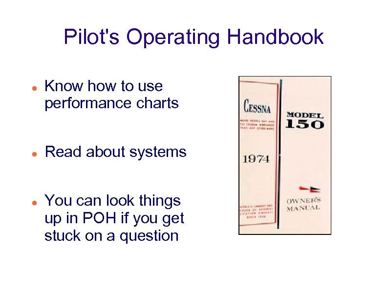Pilot's Operating Handbook Know how to use performance charts Read about systems You can