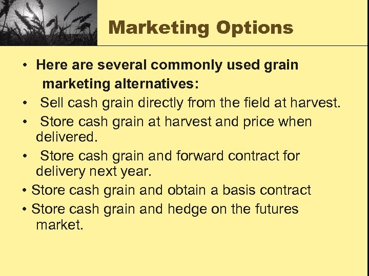 Marketing Options • Here are several commonly used grain marketing alternatives: • Sell cash