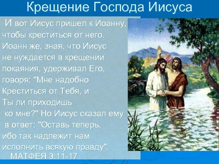 Крещение Господа Иисуса И вот Иисус пришел к Иоанну, чтобы креститься от него. Иоанн