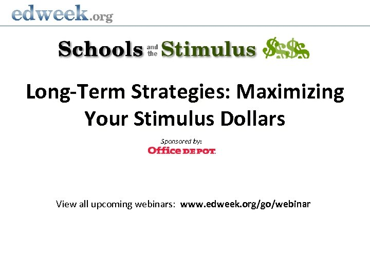 Long-Term Strategies: Maximizing Your Stimulus Dollars Sponsored by: View all upcoming webinars: www. edweek.