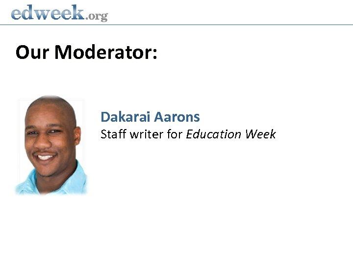 Our Moderator: Dakarai Aarons Staff writer for Education Week