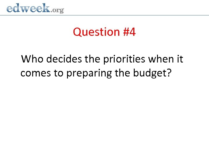 Question #4 Who decides the priorities when it comes to preparing the budget?
