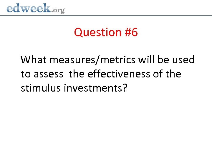 Question #6 What measures/metrics will be used to assess the effectiveness of the stimulus