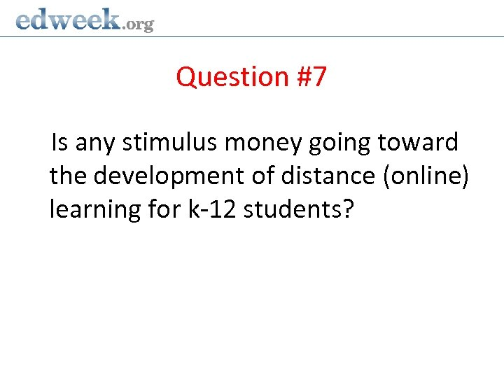 Question #7 Is any stimulus money going toward the development of distance (online) learning
