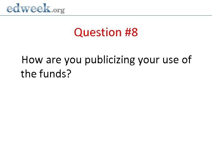 Question #8 How are you publicizing your use of the funds?