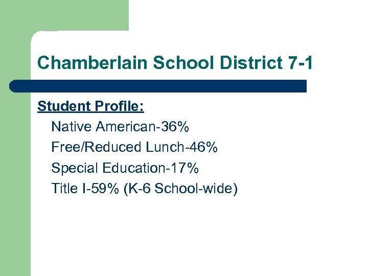 Chamberlain School District 7 -1 Student Profile: Native American-36% Free/Reduced Lunch-46% Special Education-17% Title