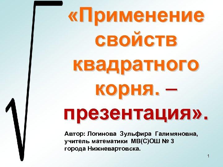 «Применение свойств квадратного корня. – презентация» . Автор: Логинова Зульфира Галимяновна, учитель математики
