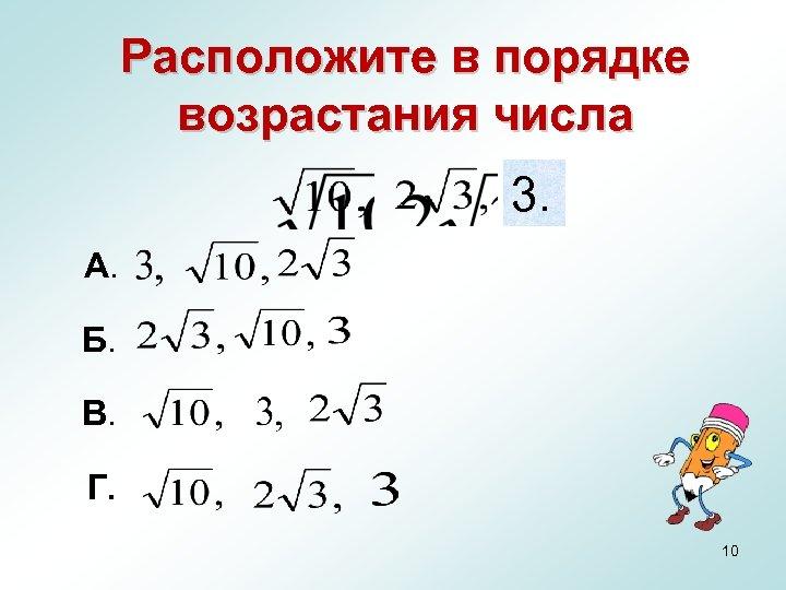 Расположите в порядке возрастания числа 3. А. Б. В. Г. 10