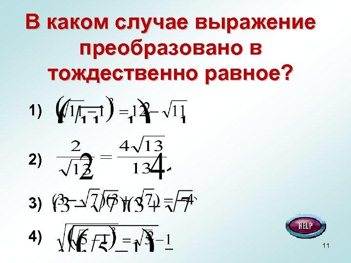 В каком случае выражение преобразовано в тождественно равное? 1) 2) 3) 4) 11