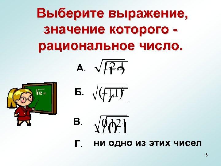Выберите выражение, значение которого рациональное число. А. Б. В. Г. ни одно из этих