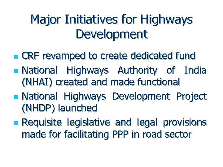 Major Initiatives for Highways Development n n CRF revamped to create dedicated fund National
