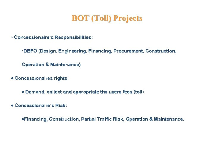 BOT (Toll) Projects • Concessionaire's Responsibilities: • DBFO (Design, Engineering, Financing, Procurement, Construction, Operation