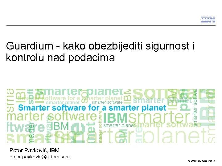 Guardium - kako obezbijediti sigurnost i kontrolu nad podacima Peter Pavkovič, IBM peter. pavkovic@si.