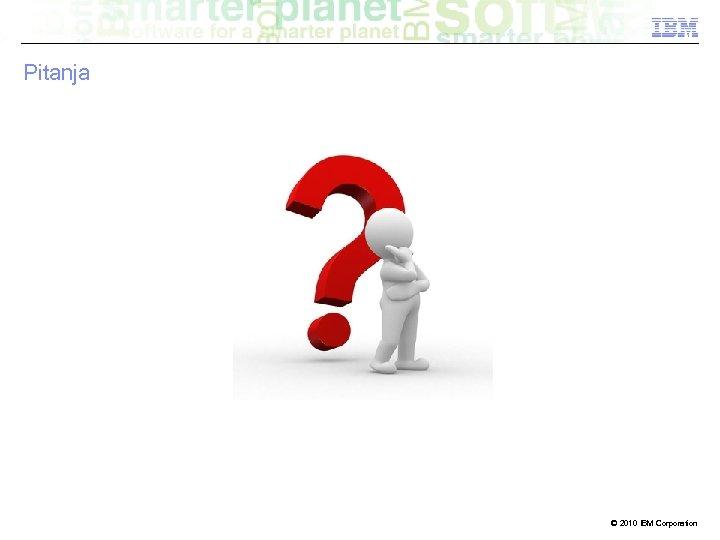 Pitanja © 2010 IBM Corporation