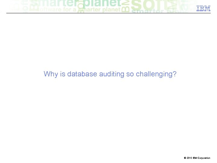 Why is database auditing so challenging? 8 © 2010 IBM Corporation